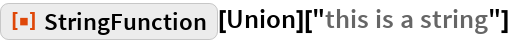 """ResourceFunction[""""StringFunction""""][Union][""""this is a string""""]"""