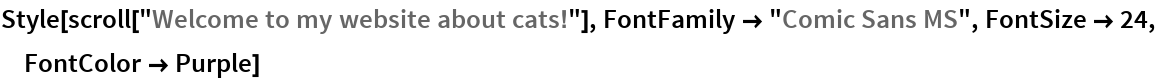 """Style[scroll[""""Welcome to my website about cats!""""], FontFamily -> """"Comic Sans MS"""", FontSize -> 24, FontColor -> Purple]"""