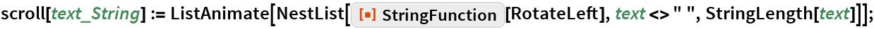 "scroll[text_String] := ListAnimate[    NestList[ResourceFunction[""StringFunction""][RotateLeft], text <> "" "", StringLength[text]]];"