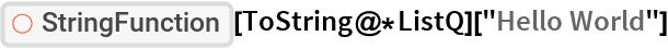 "ResourceFunction[""StringFunction""][ToString@*ListQ][""Hello World""]"