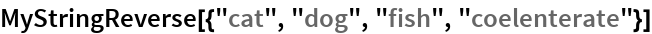 "MyStringReverse[{""cat"", ""dog"", ""fish"", ""coelenterate""}]"