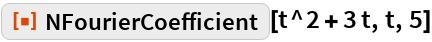 "ResourceFunction[""NFourierCoefficient""][t^2 + 3 t, t, 5]"
