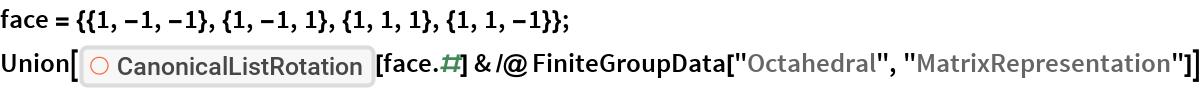 "face = {{1, -1, -1}, {1, -1, 1}, {1, 1, 1}, {1, 1, -1}}; Union[ResourceFunction[""CanonicalListRotation""][face.#] & /@ FiniteGroupData[""Octahedral"", ""MatrixRepresentation""]]"