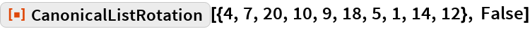 "ResourceFunction[  ""CanonicalListRotation""][{4, 7, 20, 10, 9, 18, 5, 1, 14, 12}, False]"