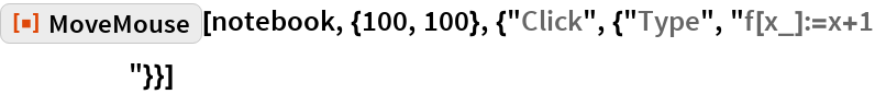 """ResourceFunction[  """"MoveMouse""""][notebook, {100, 100}, {""""Click"""", {""""Type"""", """"f[x_]:=x+1\[IndentingNewLine]""""}}]"""