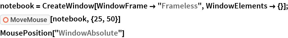 "notebook = CreateWindow[WindowFrame -> ""Frameless"", WindowElements -> {}]; ResourceFunction[""MoveMouse""][notebook, {25, 50}] MousePosition[""WindowAbsolute""]"
