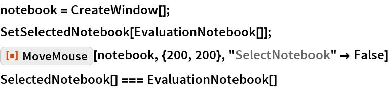 "notebook = CreateWindow[]; SetSelectedNotebook[EvaluationNotebook[]]; ResourceFunction[""MoveMouse""][notebook, {200, 200}, ""SelectNotebook"" -> False] SelectedNotebook[] === EvaluationNotebook[]"
