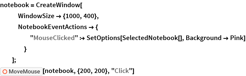 """notebook = CreateWindow[    WindowSize -> {1000, 400},    NotebookEventActions -> {      """"MouseClicked"""" :> SetOptions[SelectedNotebook[], Background -> Pink]      }    ]; ResourceFunction[""""MoveMouse""""][notebook, {200, 200}, """"Click""""]"""