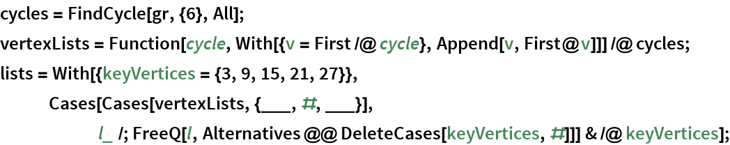 cycles = FindCycle[gr, {6}, All]; vertexLists = Function[cycle, With[{v = First /@ cycle}, Append[v, First@v]]] /@ cycles; lists = With[{keyVertices = {3, 9, 15, 21, 27}}, Cases[Cases[vertexLists, {___, #, ___}], l_ /; FreeQ[l, Alternatives @@ DeleteCases[keyVertices, #]]] & /@      keyVertices];