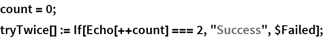 """count = 0; tryTwice[] := If[Echo[++count] === 2, """"Success"""", $Failed];"""