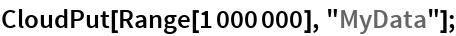 """CloudPut[Range[1000000], """"MyData""""];"""