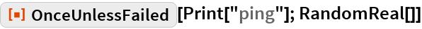 "ResourceFunction[""OnceUnlessFailed""][Print[""ping""]; RandomReal[]]"