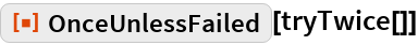 """ResourceFunction[""""OnceUnlessFailed""""][tryTwice[]]"""