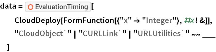 "data = ResourceFunction[""EvaluationTiming""][   CloudDeploy[FormFunction[{""x"" -> ""Integer""}, #x! &]],   ""CloudObject`"" | ""CURLLink`"" | ""URLUtilities`"" ~~ ___   ]"
