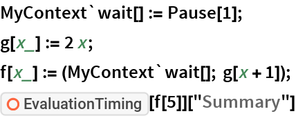 """MyContext`wait[] := Pause[1]; g[x_] := 2 x; f[x_] := (MyContext`wait[]; g[x + 1]); ResourceFunction[""""EvaluationTiming""""][f[5]][""""Summary""""]"""