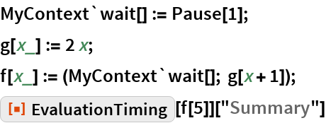 "MyContext`wait[] := Pause[1]; g[x_] := 2 x; f[x_] := (MyContext`wait[]; g[x + 1]); ResourceFunction[""EvaluationTiming""][f[5]][""Summary""]"