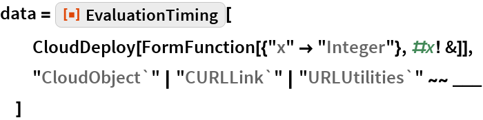 "data = ResourceFunction[""EvaluationTiming""][   CloudDeploy[FormFunction[{""x"" -> ""Integer""}, #x! &]],   ""CloudObject`"" 