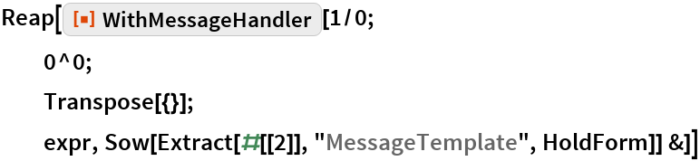 """Reap[ResourceFunction[""""WithMessageHandler""""][1/0; 0^0; Transpose[{}]; expr, Sow[Extract[#[[2]], """"MessageTemplate"""", HoldForm]] &]]"""