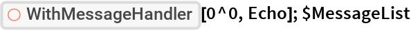 "ResourceFunction[""WithMessageHandler""][0^0, Echo]; $MessageList"