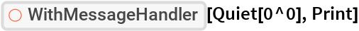 """ResourceFunction[""""WithMessageHandler""""][Quiet[0^0], Print]"""
