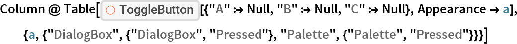 """Column @ Table[   ResourceFunction[    """"ToggleButton""""][{""""A"""" :> Null, """"B"""" :> Null, """"C"""" :> Null}, Appearance -> a], {a, {""""DialogBox"""", {""""DialogBox"""", """"Pressed""""}, """"Palette"""", {""""Palette"""", """"Pressed""""}}}]"""
