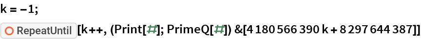 "k = -1; ResourceFunction[""RepeatUntil""][  k++, (Print[#]; PrimeQ[#]) &[4180566390 k + 8297644387]]"