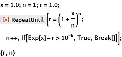 """x = 1.0; n = 1; r = 1.0; ResourceFunction[""""RepeatUntil""""][r = (1 + x/n)^n; n++, If[Exp[x] - r > 10^-6, True, Break[]]]; {r, n}"""