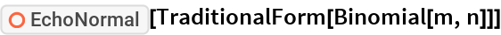 "ResourceFunction[""EchoNormal""][TraditionalForm[Binomial[m, n]]]"