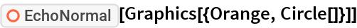 "ResourceFunction[""EchoNormal""][Graphics[{Orange, Circle[]}]]"