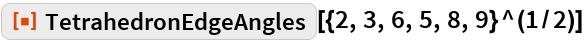 "ResourceFunction[""TetrahedronEdgeAngles""][{2, 3, 6, 5, 8, 9}^(1/2)]"