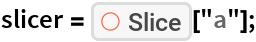 "slicer = ResourceFunction[""Slice""][""a""];"
