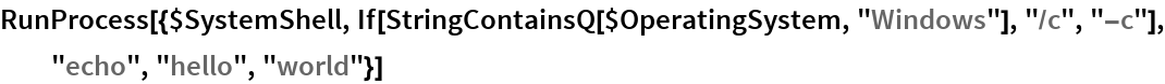 "RunProcess[{$SystemShell, If[StringContainsQ[$OperatingSystem, ""Windows""], ""/c"", ""-c""], ""echo"", ""hello"", ""world""}]"