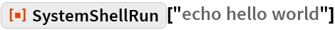 "ResourceFunction[""SystemShellRun""][""echo hello world""]"