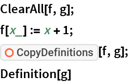 """ClearAll[f, g]; f[x_] := x + 1; ResourceFunction[""""CopyDefinitions""""][f, g]; Definition[g]"""