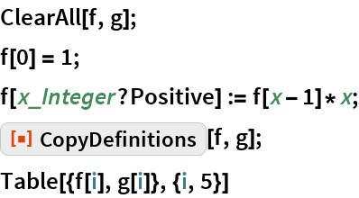 """ClearAll[f, g]; f[0] = 1; f[x_Integer?Positive] := f[x - 1]*x; ResourceFunction[""""CopyDefinitions""""][f, g]; Table[{f[i], g[i]}, {i, 5}]"""