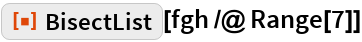 "ResourceFunction[""BisectList""][fgh /@ Range[7]]"