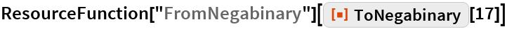 "ResourceFunction[""FromNegabinary""][  ResourceFunction[""ToNegabinary""][17]]"