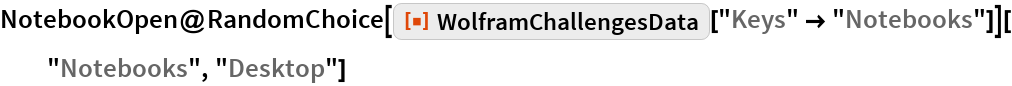 "NotebookOpen@  RandomChoice[    ResourceFunction[""WolframChallengesData""][""Keys"" -> ""Notebooks""]][   ""Notebooks"", ""Desktop""]"