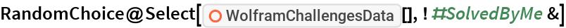"""RandomChoice@  Select[ResourceFunction[""""WolframChallengesData""""][], ! #SolvedByMe &]"""