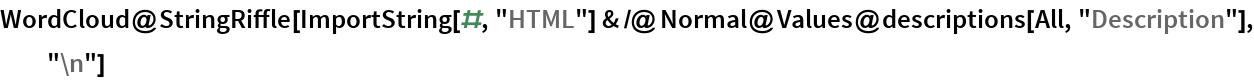 """WordCloud@  StringRiffle[   ImportString[#, """"HTML""""] & /@ Normal@Values@descriptions[All, """"Description""""], """"\n""""]"""