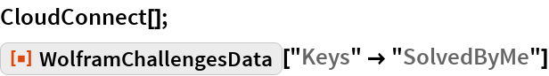 """CloudConnect[]; ResourceFunction[""""WolframChallengesData""""][""""Keys"""" -> """"SolvedByMe""""]"""