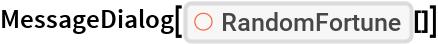 "MessageDialog[ResourceFunction[""RandomFortune""][]]"