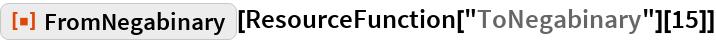 "ResourceFunction[""FromNegabinary""][  ResourceFunction[""ToNegabinary""][15]]"