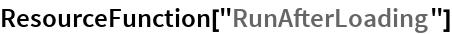 """ResourceFunction[""""RunAfterLoading""""]"""