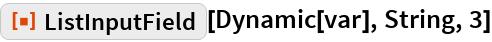 "ResourceFunction[""ListInputField""][Dynamic[var], String, 3]"
