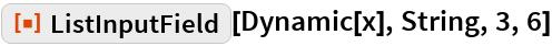 "ResourceFunction[""ListInputField""][Dynamic[x], String, 3, 6]"