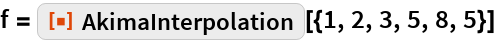 "f = ResourceFunction[""AkimaInterpolation""][{1, 2, 3, 5, 8, 5}]"