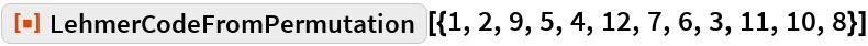 """ResourceFunction[  """"LehmerCodeFromPermutation""""][{1, 2, 9, 5, 4, 12, 7, 6, 3, 11, 10, 8}]"""