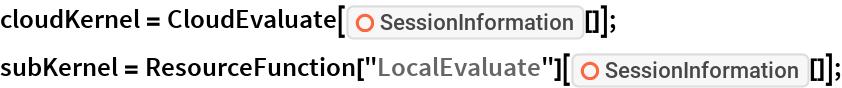 "cloudKernel = CloudEvaluate[ResourceFunction[""SessionInformation""][]]; subKernel = ResourceFunction[""LocalEvaluate""][    ResourceFunction[""SessionInformation""][]];"
