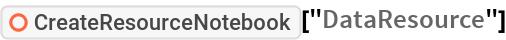 "ResourceFunction[""CreateResourceNotebook""][""DataResource""]"